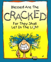 """Blessed Are The Cracked For They Shall Let In The Light"""